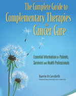 The Complete Guide to Complementary Therapies in Cancer Care:<br/> Essential Information for Patients, Survivors and Health Professionals